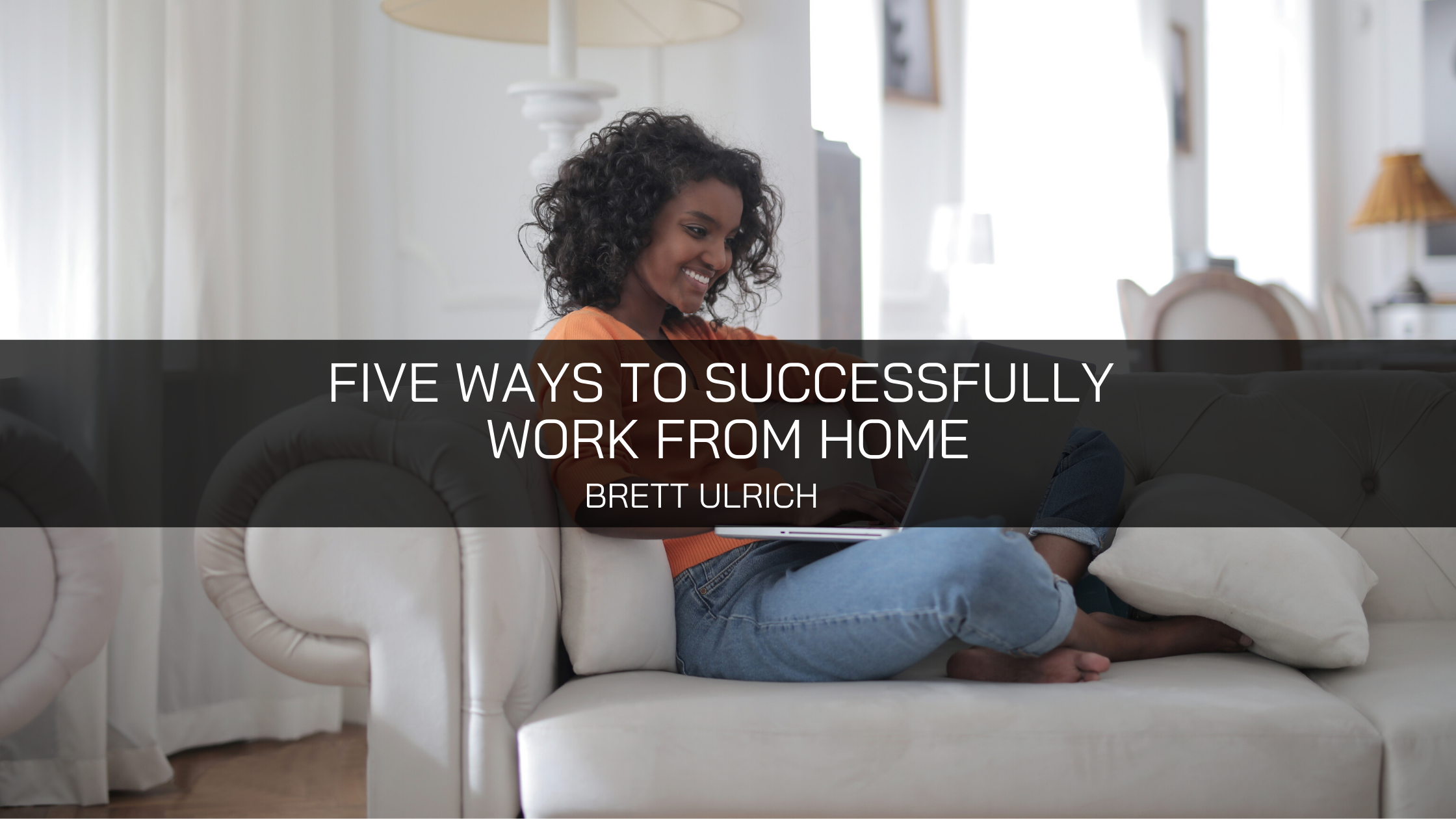 Brett Ulrich Of Fredericksburg Shares Five Ways To Successfully Work From Home
