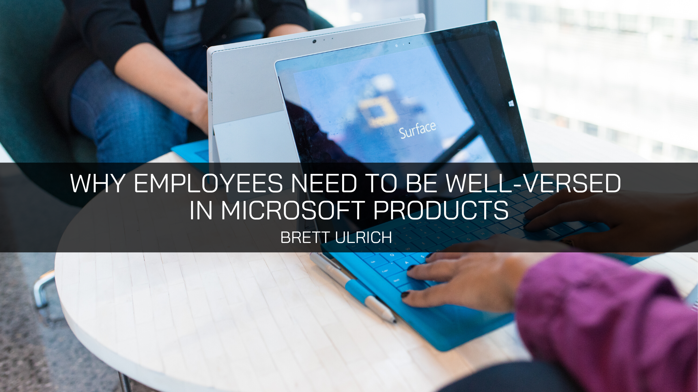 Brett Ulrich Explains Why Employees Need to be Well-Versed in Microsoft Products